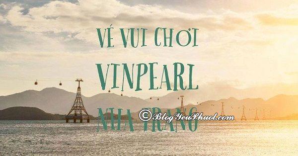 Giá vé tham quan Vinpearl Nha Trang mới nhất: Du lịch Vinpearl Nha Trang hết bao nhiêu tiền?