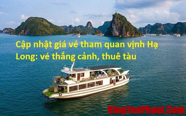 Gía vé thắng cảnh, thuê tàu tham quan vịnh Hạ Long. Cập nhật giá vé tham quan vịnh Hạ Long mới nhất